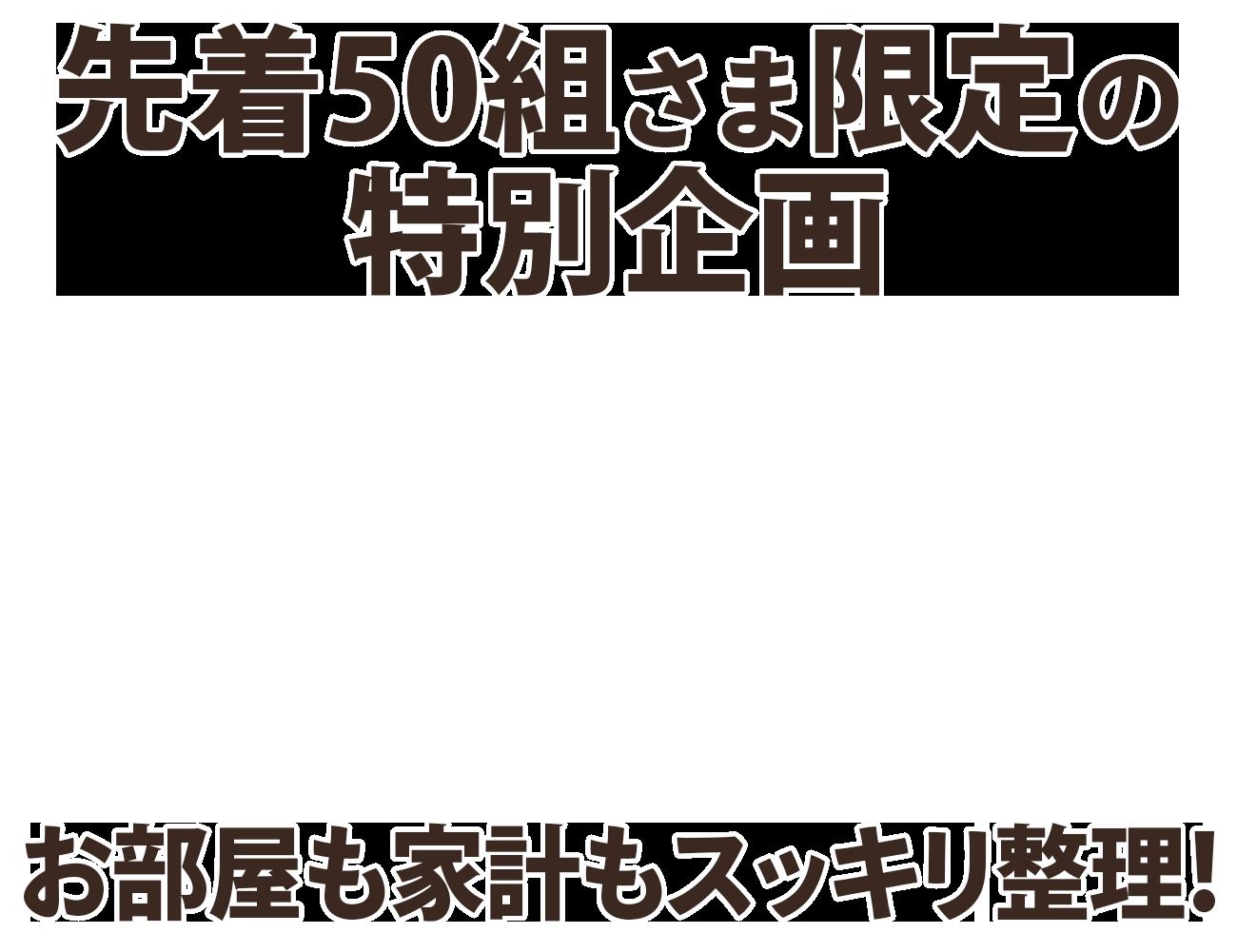 お部屋も家計もスッキリ整理♪ 先着50組さま限定の特別企画!!